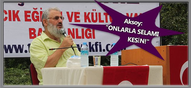 "Aksoy: ""ONLARLA SELAMI KESİN!"""