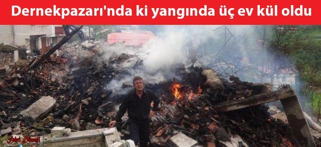 Dernekpazarı'nda ki yangında üç ev kül oldu