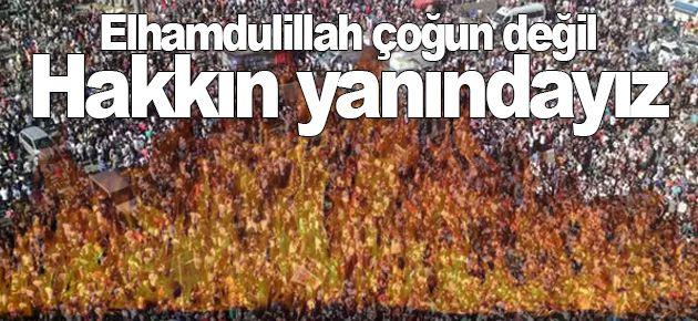 Elhamdulillah çoğun değil hakkın yanındayız