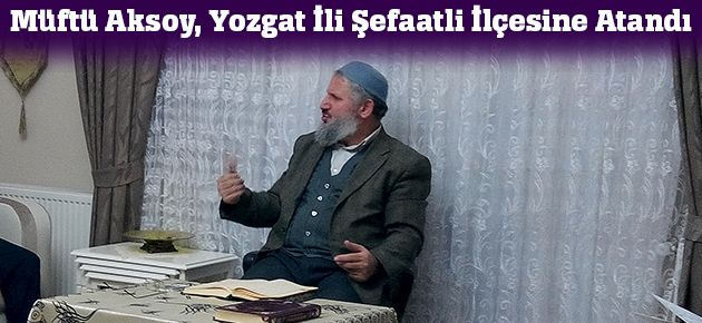 Müftü Aksoy, Yozgat İli Şefaatli İlçesine Atandı