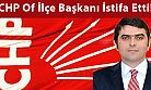 CHP Of İlçe Başkanı İstifa Etti!
