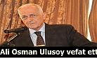 Trabzon yasta! Ali Osman Ulusoy vefat etti..
